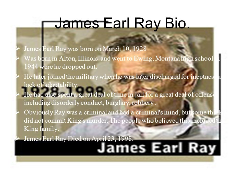 James Earl Ray Bio. James Earl Ray was born on March 10, 1928 Was born in Alton, Illinois and went to Ewing, Montana high school in 1944 were he dropp