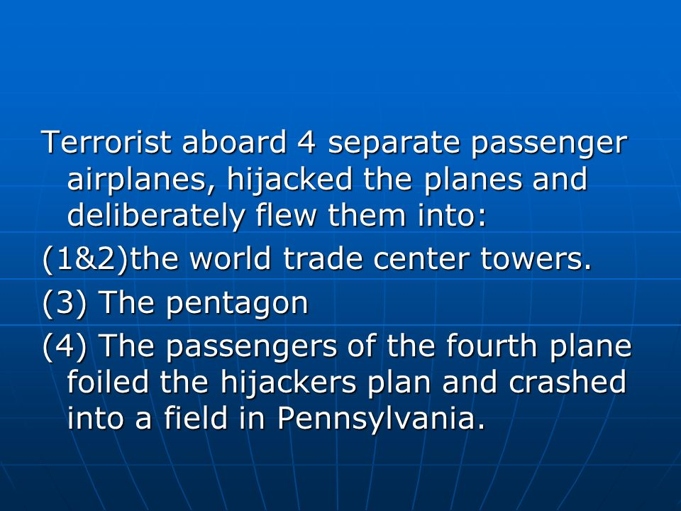 Terrorist aboard 4 separate passenger airplanes, hijacked the planes and deliberately flew them into: (1&2)the world trade center towers.