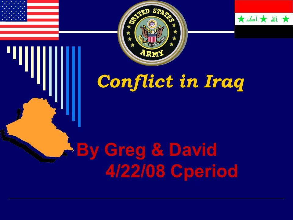 Conflict in Iraq By Greg & David 4/22/08 Cperiod