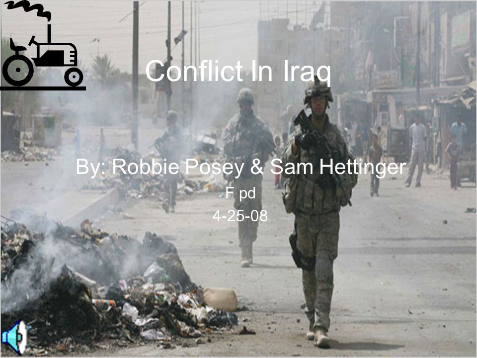 Conflict In Iraq By: Robbie Posey & Sam Hettinger F pd 4-25-08