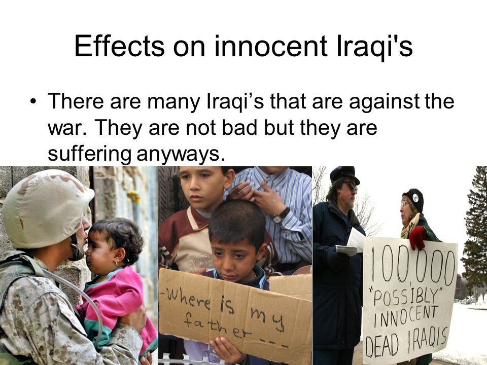 Effects on innocent Iraqi s There are many Iraqis that are against the war.