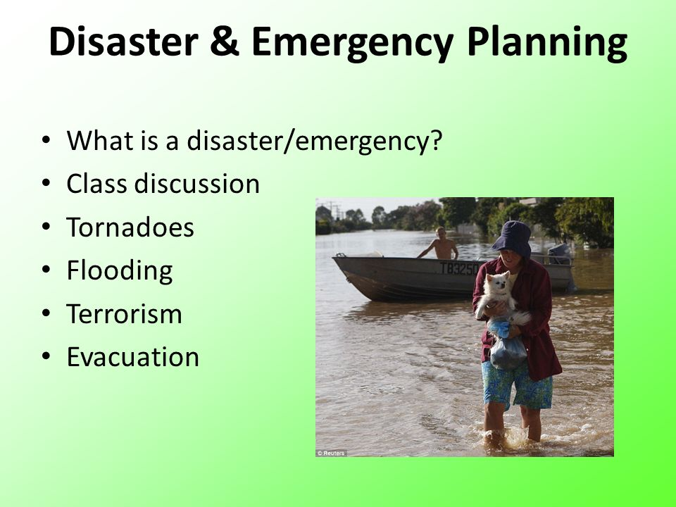 Disaster & Emergency Planning What is a disaster/emergency? Class discussion Tornadoes Flooding Terrorism Evacuation
