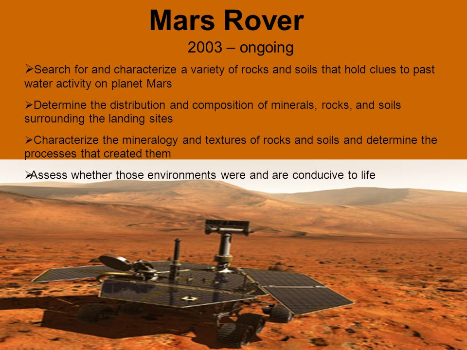 Mars Rover 2003 – ongoing Search for and characterize a variety of rocks and soils that hold clues to past water activity on planet Mars Determine the distribution and composition of minerals, rocks, and soils surrounding the landing sites Characterize the mineralogy and textures of rocks and soils and determine the processes that created them Assess whether those environments were and are conducive to life