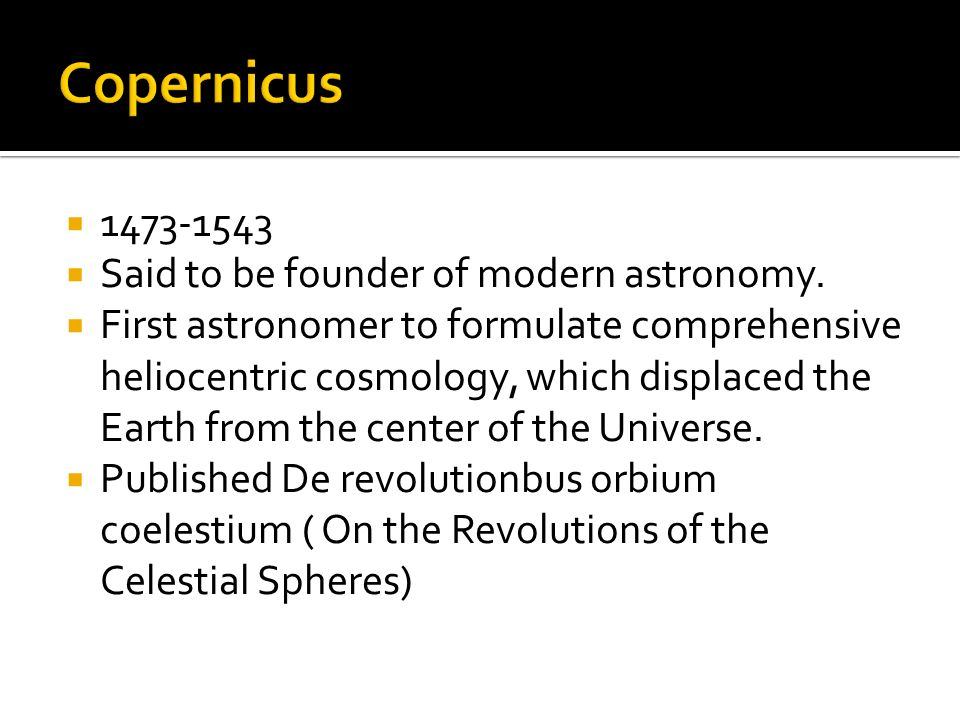 1473-1543 Said to be founder of modern astronomy. First astronomer to formulate comprehensive heliocentric cosmology, which displaced the Earth from t
