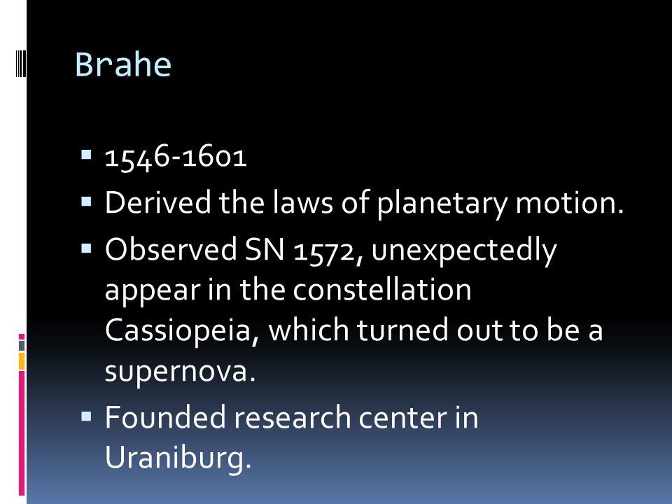 Brahe 1546-1601 Derived the laws of planetary motion. Observed SN 1572, unexpectedly appear in the constellation Cassiopeia, which turned out to be a