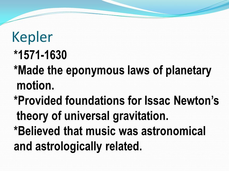 Kepler *1571-1630 *Made the eponymous laws of planetary motion.