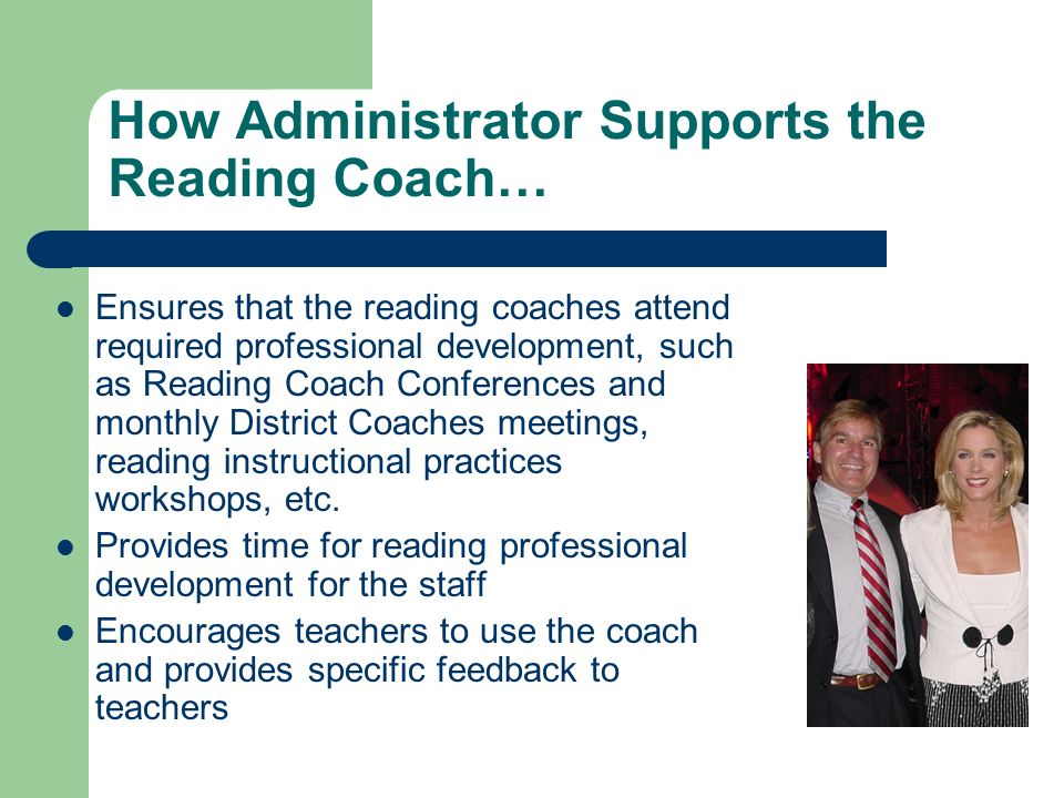 How Administrator Supports the Reading Coach… Ensures that the reading coaches attend required professional development, such as Reading Coach Confere