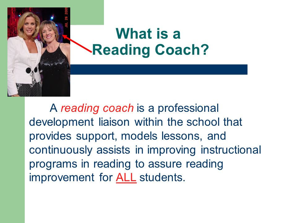 What is a Reading Coach? A reading coach is a professional development liaison within the school that provides support, models lessons, and continuous