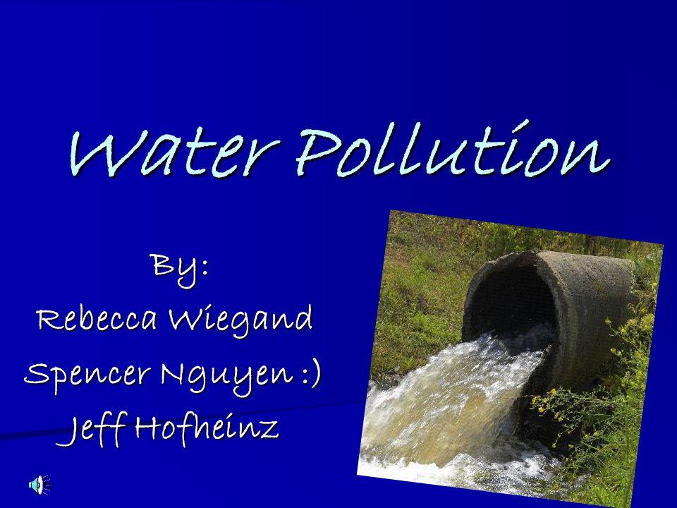 Water Pollution By: Rebecca Wiegand Spencer Nguyen :) Jeff Hofheinz