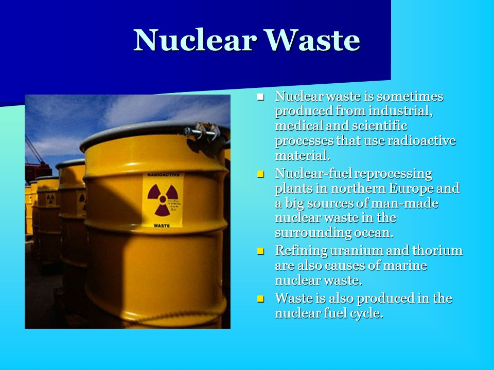 Nuclear Waste Nuclear waste is sometimes produced from industrial, medical and scientific processes that use radioactive material. Nuclear waste is so