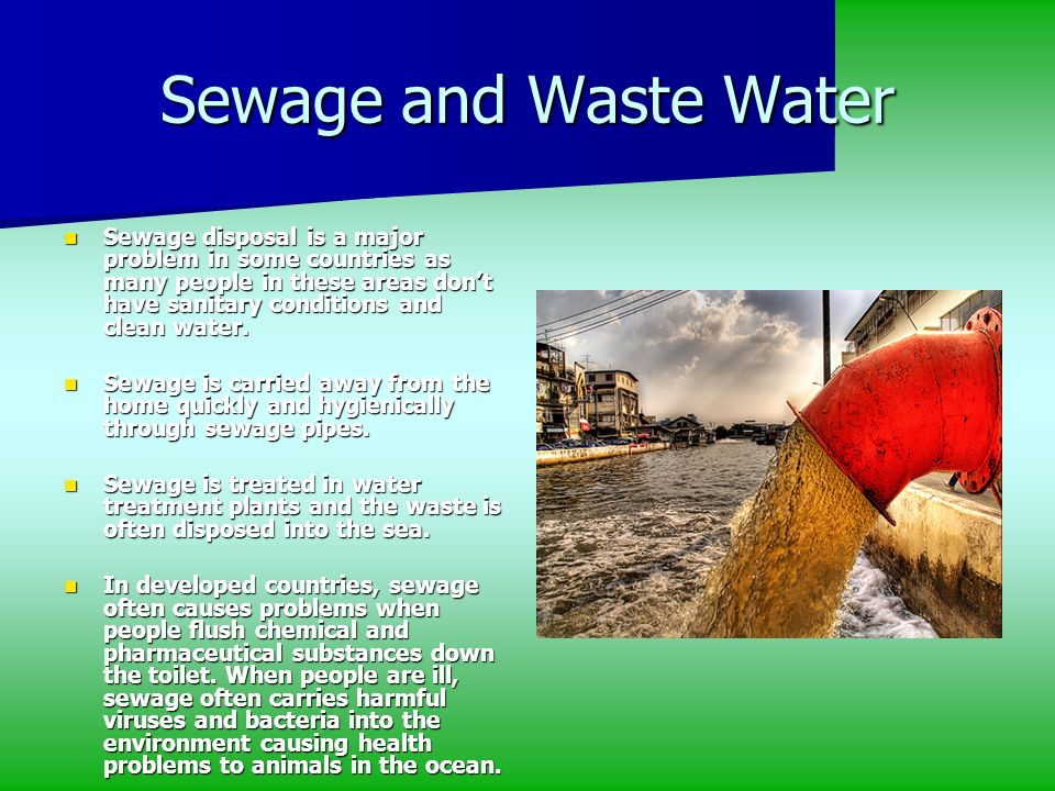 Sewage and Waste Water Sewage disposal is a major problem in some countries as many people in these areas dont have sanitary conditions and clean wate