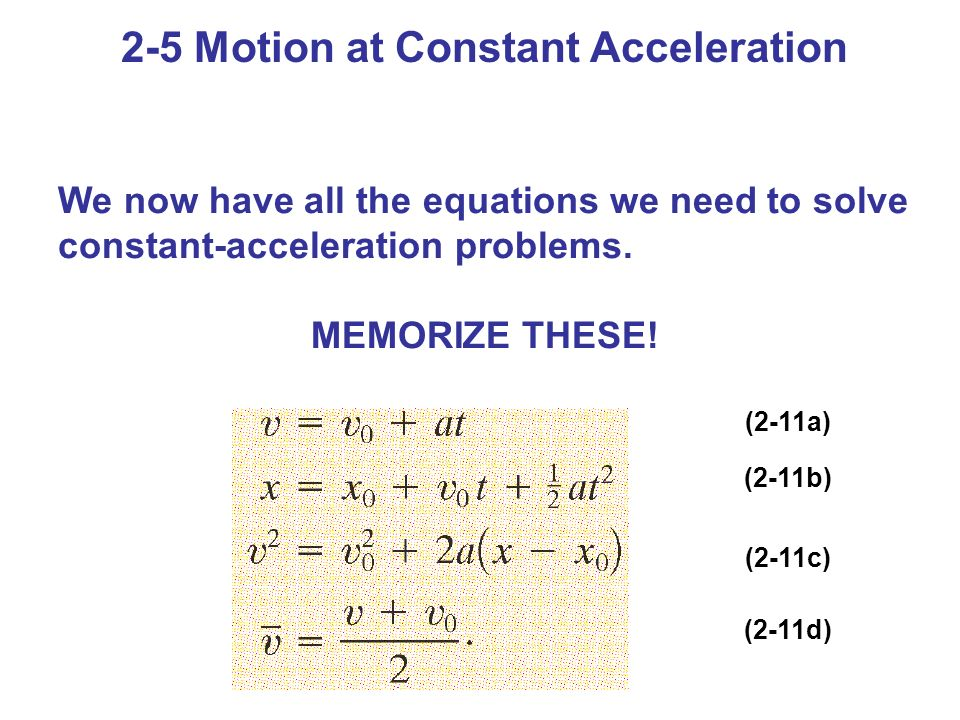 2-5 Motion at Constant Acceleration We now have all the equations we need to solve constant-acceleration problems. MEMORIZE THESE! (2-11a) (2-11b) (2-