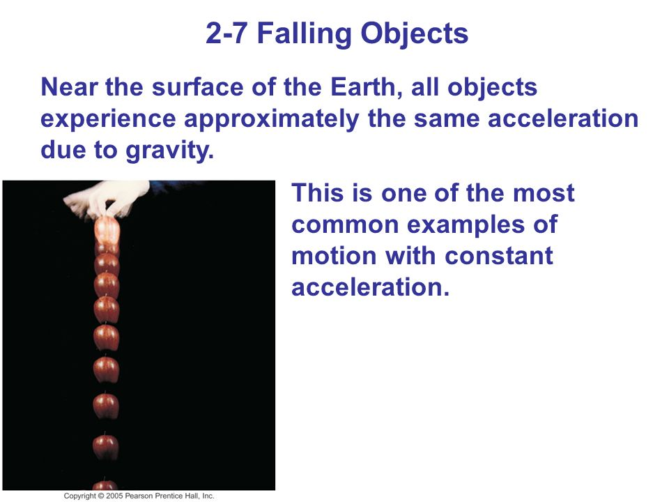 2-7 Falling Objects Near the surface of the Earth, all objects experience approximately the same acceleration due to gravity. This is one of the most