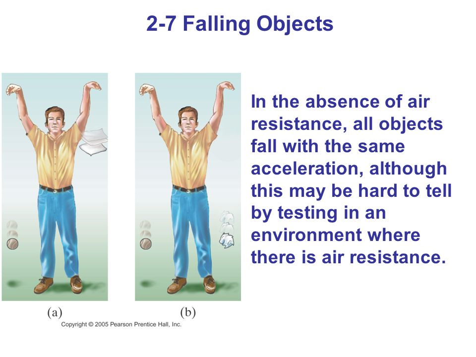 2-7 Falling Objects In the absence of air resistance, all objects fall with the same acceleration, although this may be hard to tell by testing in an