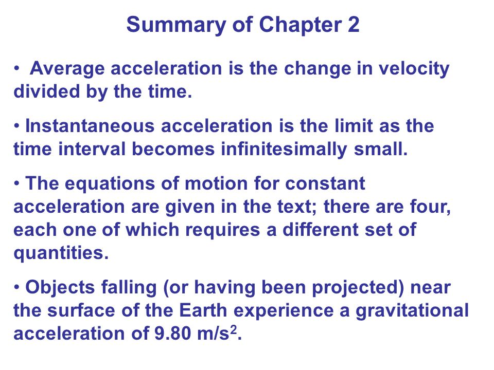 Summary of Chapter 2 Average acceleration is the change in velocity divided by the time. Instantaneous acceleration is the limit as the time interval