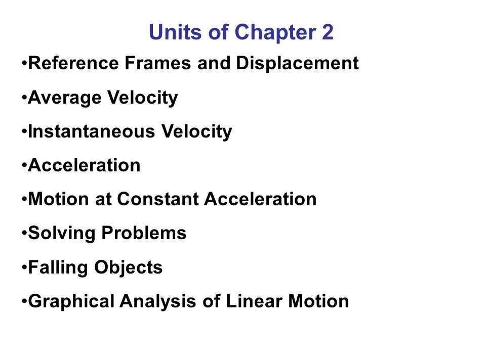 Units of Chapter 2 Reference Frames and Displacement Average Velocity Instantaneous Velocity Acceleration Motion at Constant Acceleration Solving Prob