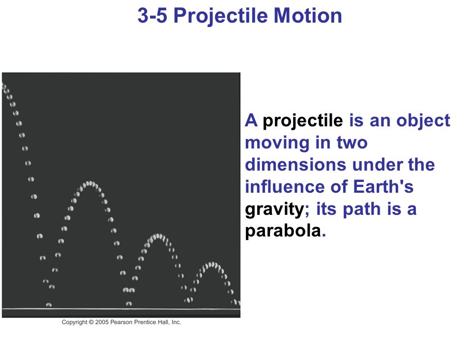 3-5 Projectile Motion A projectile is an object moving in two dimensions under the influence of Earth's gravity; its path is a parabola.