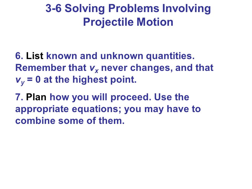 3-6 Solving Problems Involving Projectile Motion 6. List known and unknown quantities. Remember that v x never changes, and that v y = 0 at the highes