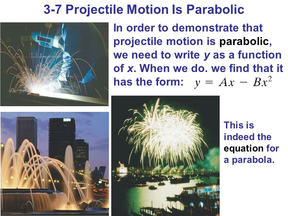 3-7 Projectile Motion Is Parabolic In order to demonstrate that projectile motion is parabolic, we need to write y as a function of x. When we do, we