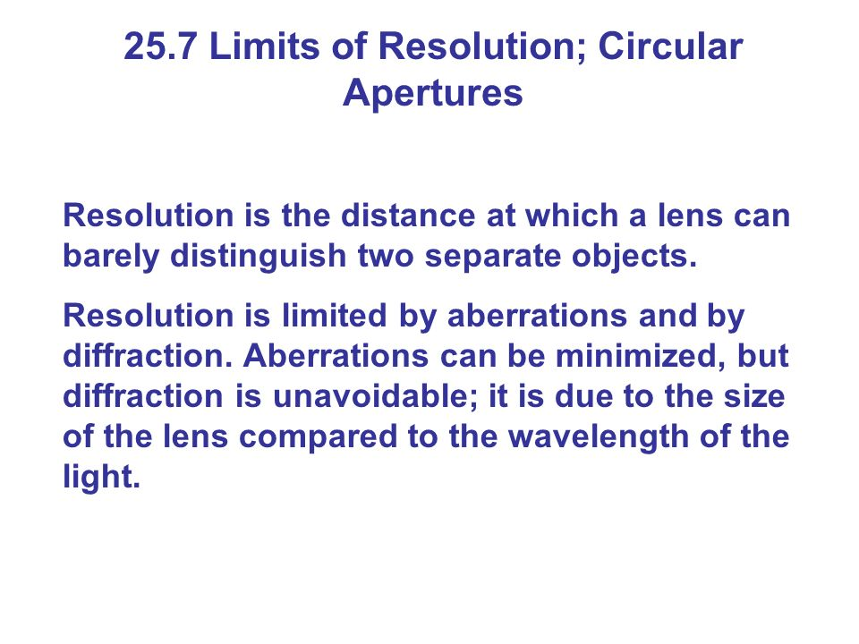 25.7 Limits of Resolution; Circular Apertures Resolution is the distance at which a lens can barely distinguish two separate objects.