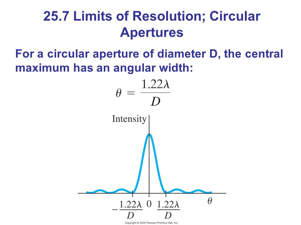 25.7 Limits of Resolution; Circular Apertures For a circular aperture of diameter D, the central maximum has an angular width: