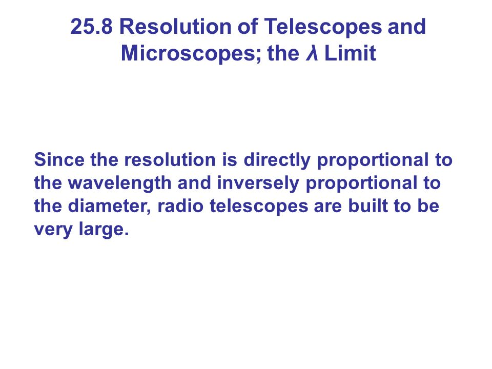 25.8 Resolution of Telescopes and Microscopes; the λ Limit Since the resolution is directly proportional to the wavelength and inversely proportional to the diameter, radio telescopes are built to be very large.