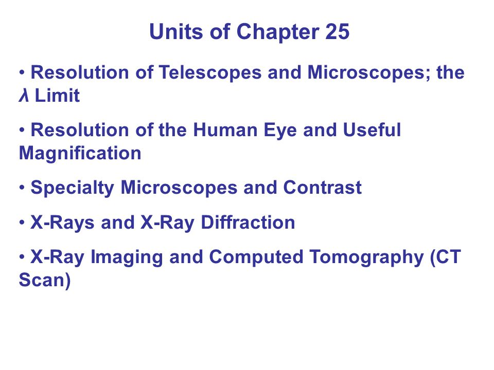 Units of Chapter 25 Resolution of Telescopes and Microscopes; the λ Limit Resolution of the Human Eye and Useful Magnification Specialty Microscopes and Contrast X-Rays and X-Ray Diffraction X-Ray Imaging and Computed Tomography (CT Scan)