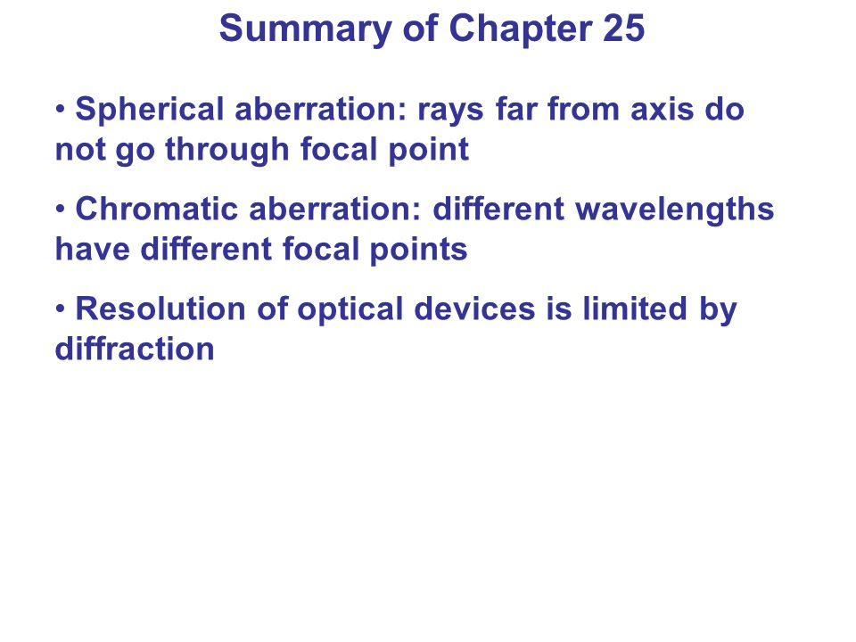Summary of Chapter 25 Spherical aberration: rays far from axis do not go through focal point Chromatic aberration: different wavelengths have different focal points Resolution of optical devices is limited by diffraction