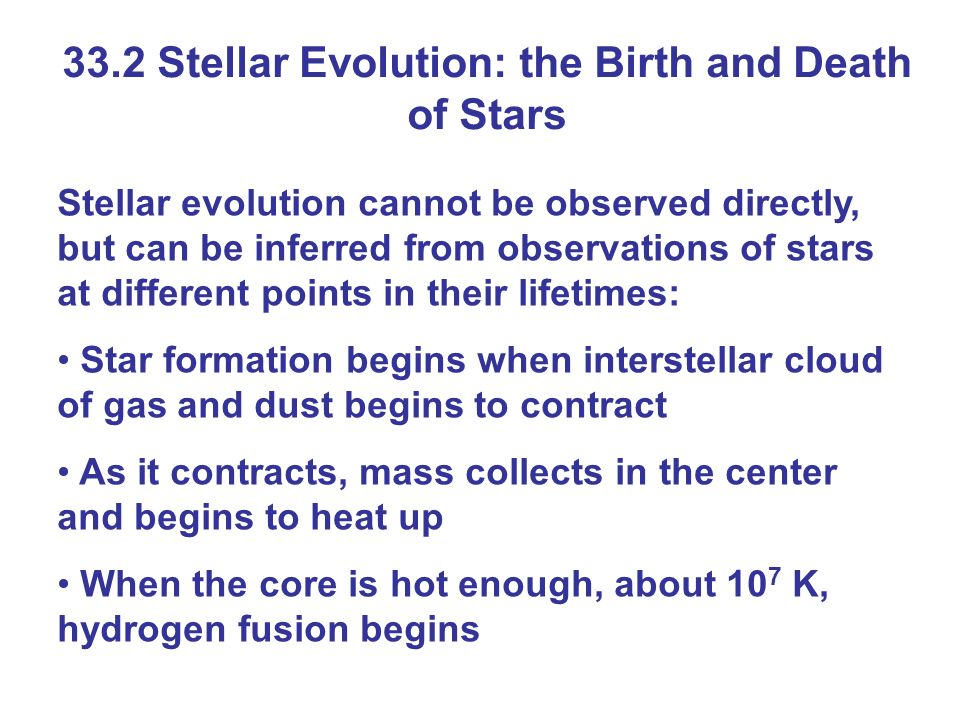 33.2 Stellar Evolution: the Birth and Death of Stars Stellar evolution cannot be observed directly, but can be inferred from observations of stars at