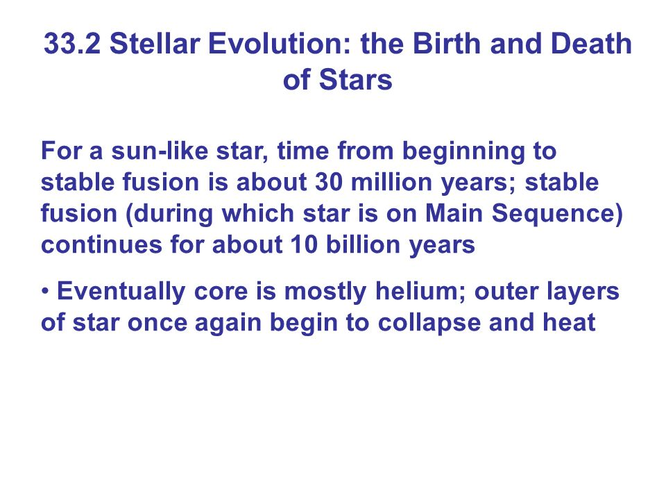 33.2 Stellar Evolution: the Birth and Death of Stars For a sun-like star, time from beginning to stable fusion is about 30 million years; stable fusio