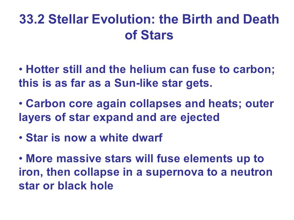 33.2 Stellar Evolution: the Birth and Death of Stars Hotter still and the helium can fuse to carbon; this is as far as a Sun-like star gets. Carbon co