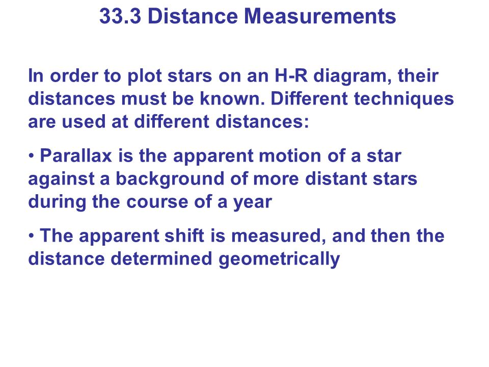 33.3 Distance Measurements In order to plot stars on an H-R diagram, their distances must be known. Different techniques are used at different distanc