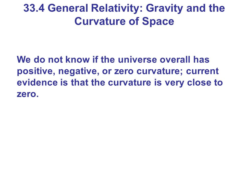 33.4 General Relativity: Gravity and the Curvature of Space We do not know if the universe overall has positive, negative, or zero curvature; current