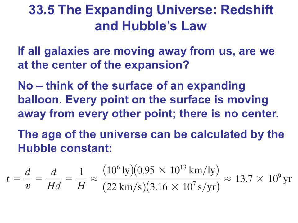 33.5 The Expanding Universe: Redshift and Hubbles Law If all galaxies are moving away from us, are we at the center of the expansion? No – think of th