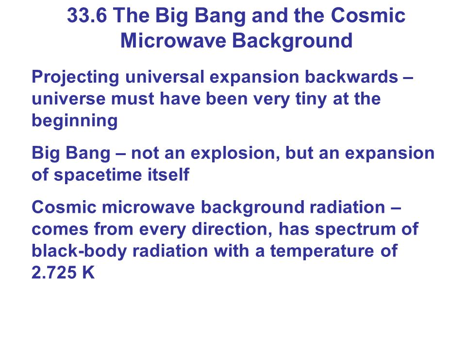 33.6 The Big Bang and the Cosmic Microwave Background Projecting universal expansion backwards – universe must have been very tiny at the beginning Bi