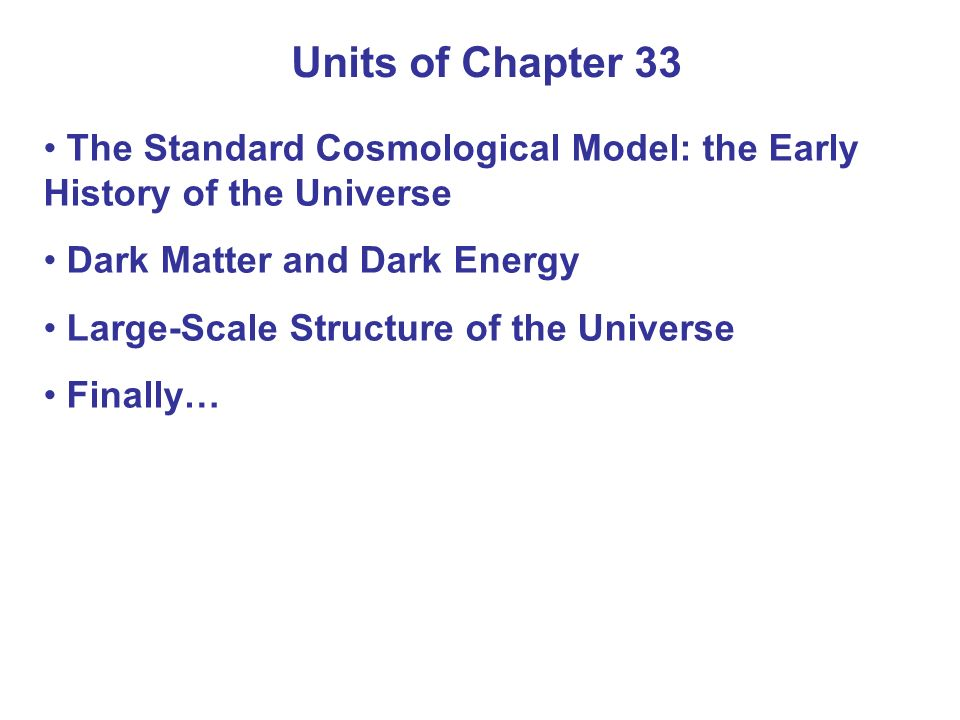 Units of Chapter 33 The Standard Cosmological Model: the Early History of the Universe Dark Matter and Dark Energy Large-Scale Structure of the Univer
