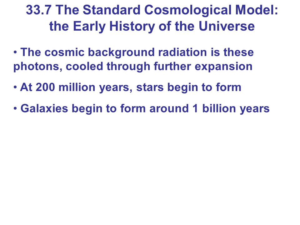 The cosmic background radiation is these photons, cooled through further expansion At 200 million years, stars begin to form Galaxies begin to form ar