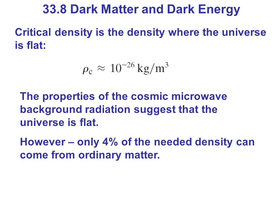 33.8 Dark Matter and Dark Energy Critical density is the density where the universe is flat: The properties of the cosmic microwave background radiati
