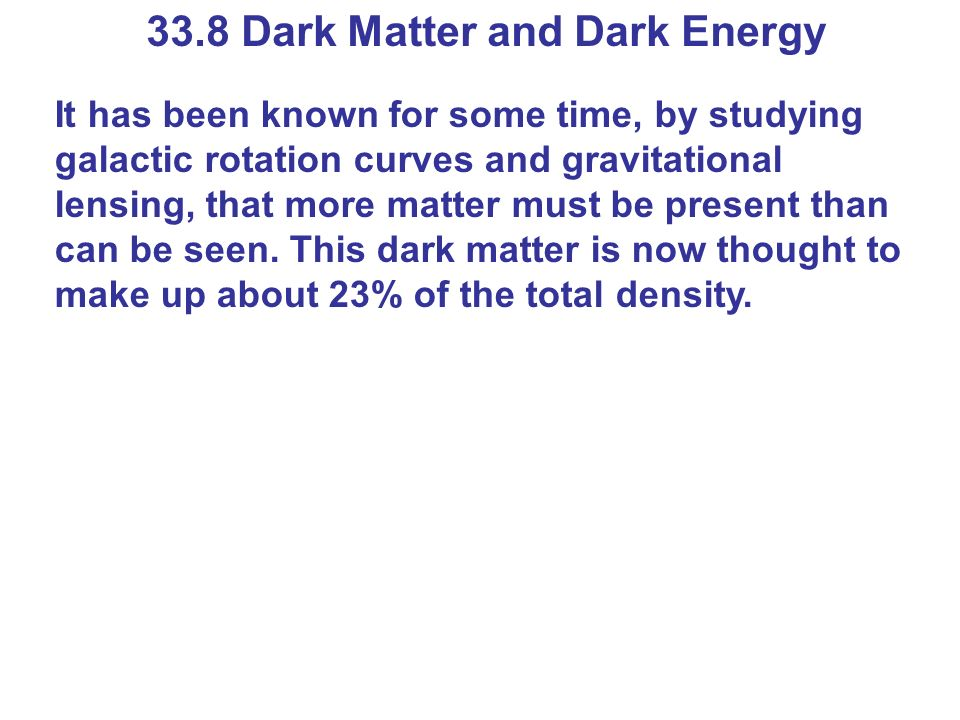 33.8 Dark Matter and Dark Energy It has been known for some time, by studying galactic rotation curves and gravitational lensing, that more matter mus