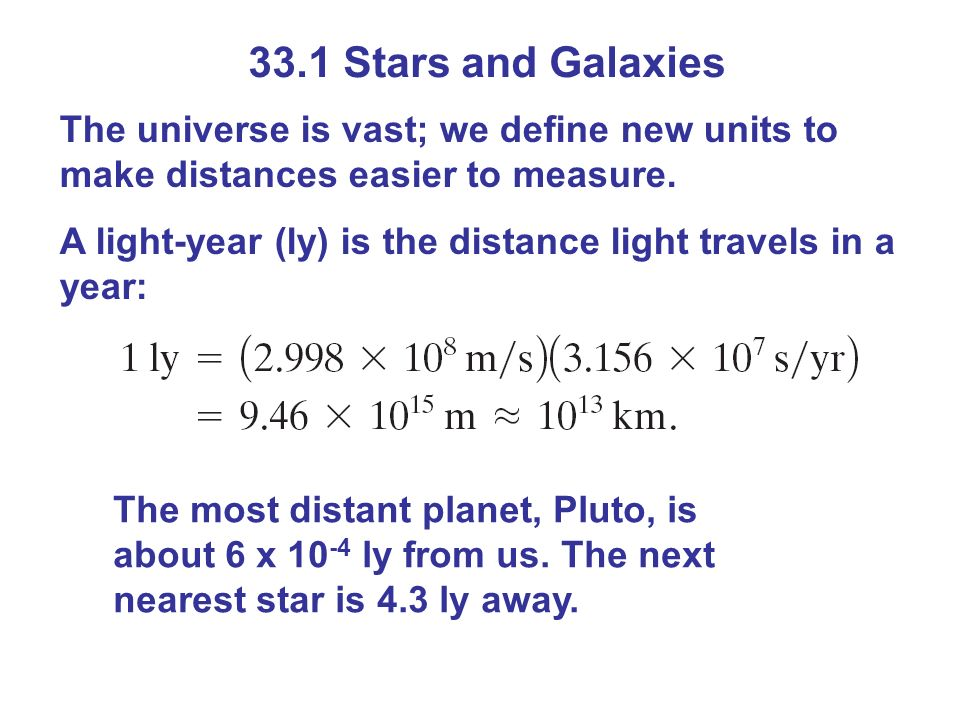 33.1 Stars and Galaxies The universe is vast; we define new units to make distances easier to measure. A light-year (ly) is the distance light travels