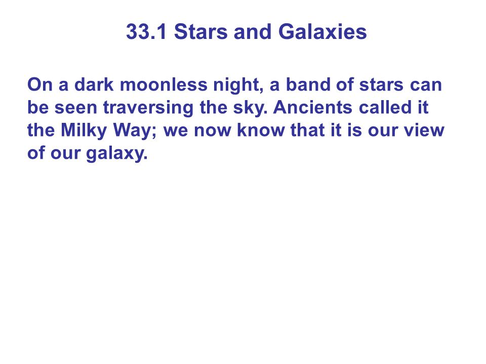 33.1 Stars and Galaxies On a dark moonless night, a band of stars can be seen traversing the sky. Ancients called it the Milky Way; we now know that i