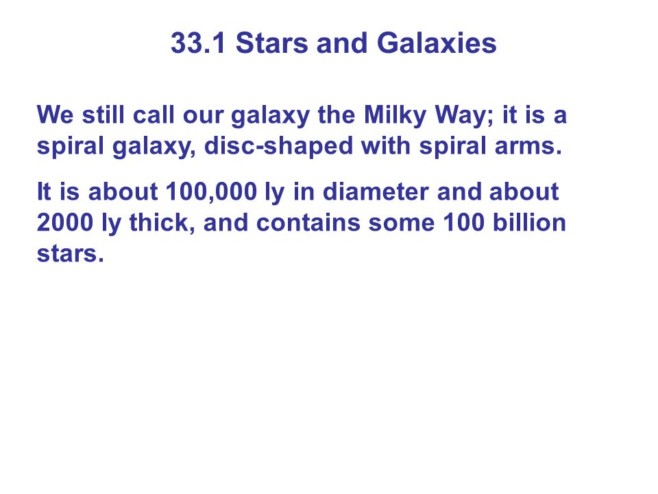 33.1 Stars and Galaxies We still call our galaxy the Milky Way; it is a spiral galaxy, disc-shaped with spiral arms. It is about 100,000 ly in diamete