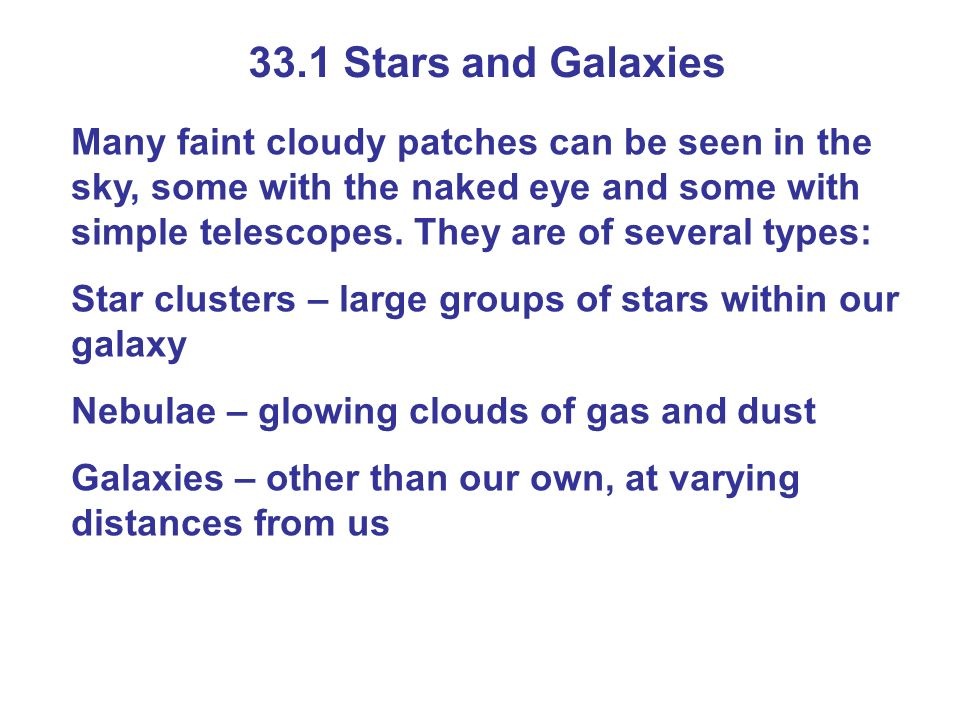 33.1 Stars and Galaxies Many faint cloudy patches can be seen in the sky, some with the naked eye and some with simple telescopes. They are of several