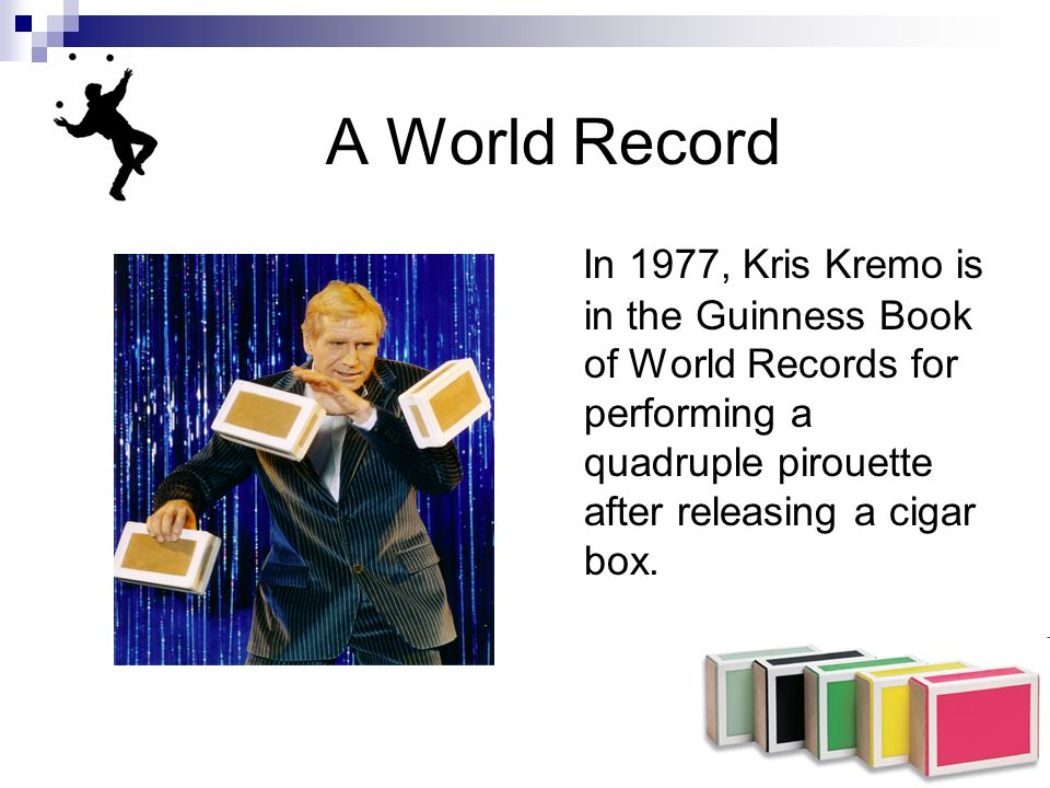A World Record In 1977, Kris Kremo is in the Guinness Book of World Records for performing a quadruple pirouette after releasing a cigar box.