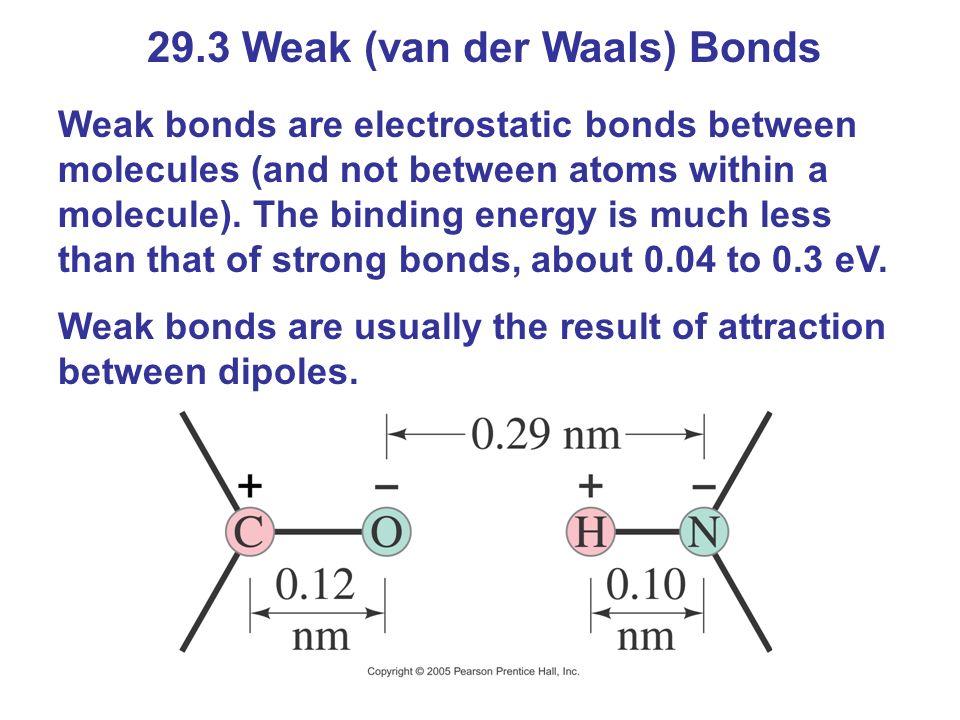 29.3 Weak (van der Waals) Bonds Weak bonds are electrostatic bonds between molecules (and not between atoms within a molecule). The binding energy is