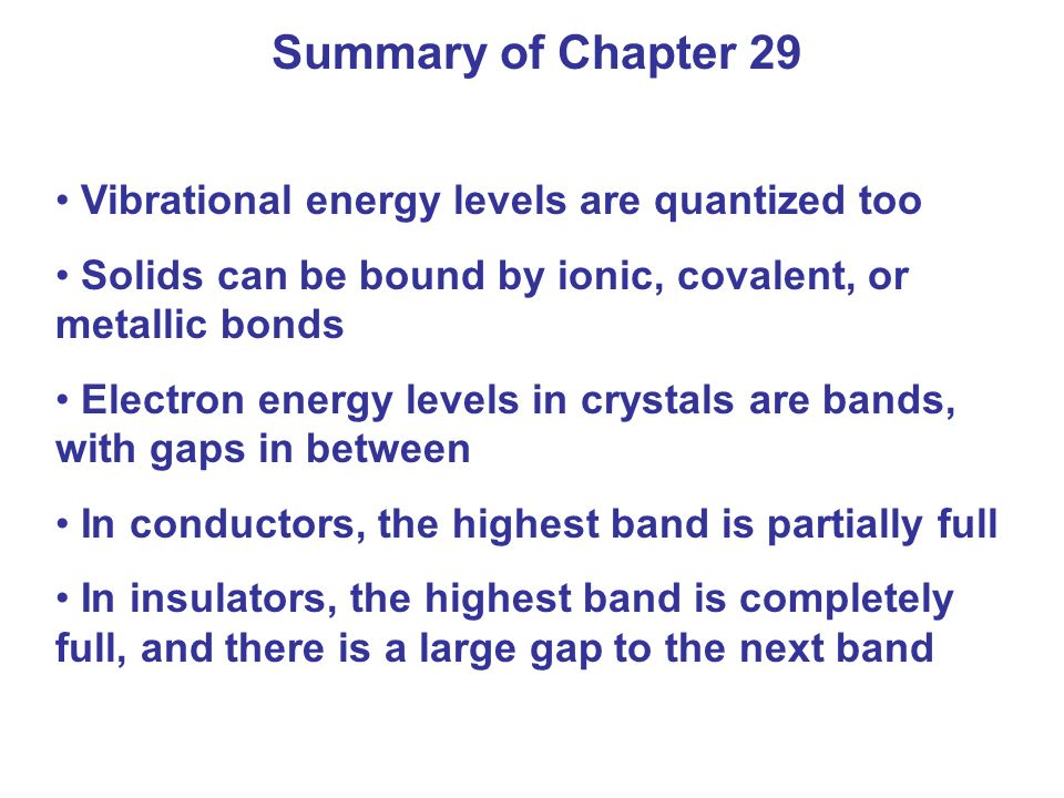 Summary of Chapter 29 Vibrational energy levels are quantized too Solids can be bound by ionic, covalent, or metallic bonds Electron energy levels in crystals are bands, with gaps in between In conductors, the highest band is partially full In insulators, the highest band is completely full, and there is a large gap to the next band