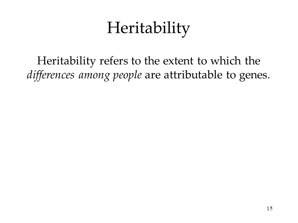 15 Heritability Heritability refers to the extent to which the differences among people are attributable to genes.