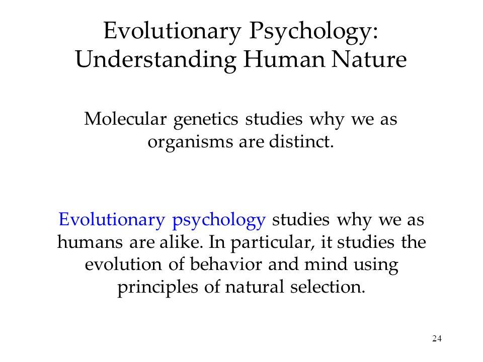 24 Evolutionary Psychology: Understanding Human Nature Molecular genetics studies why we as organisms are distinct. Evolutionary psychology studies wh