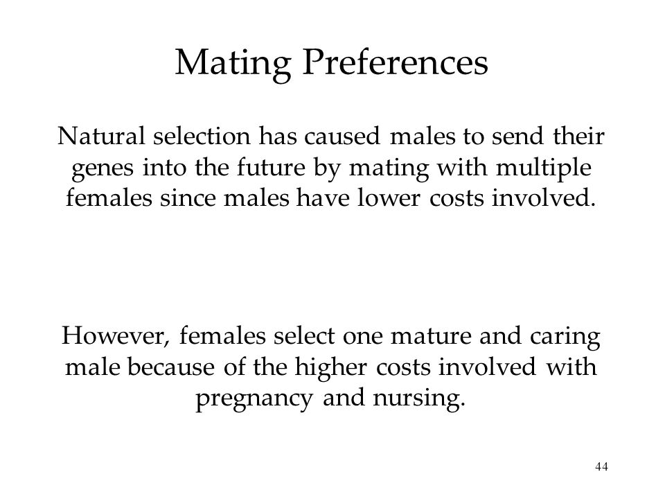 44 Mating Preferences Natural selection has caused males to send their genes into the future by mating with multiple females since males have lower co