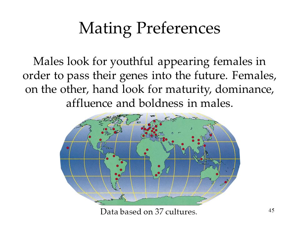 45 Mating Preferences Males look for youthful appearing females in order to pass their genes into the future.